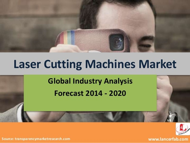 Laser Cutting Machines Market www.lancerfab.com Global Industry Analysis Forecast 2014 - 2020 Source: transparencymarketre...