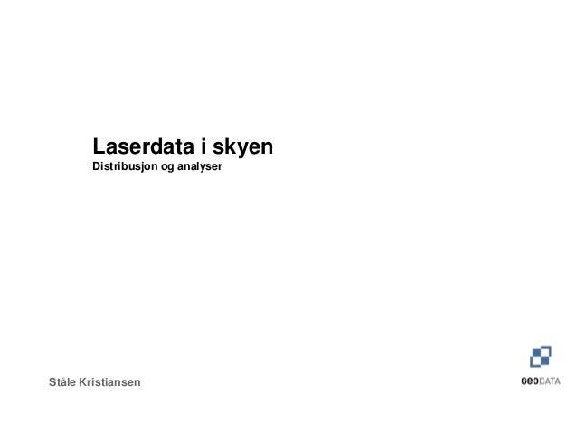 Laserdata i skyen        Distribusjon og analyserStåle Kristiansen