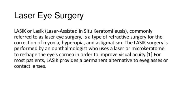Laser Eye SurgeryLASIK or Lasik (Laser-Assisted in Situ Keratomileusis), commonlyreferred to as laser eye surgery, is a ty...