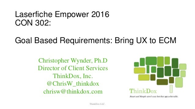 Laserfiche Empower 2016 CON 302: Goal Based Requirements: Bring UX to ECM ThinkDox LLC. Christopher Wynder, Ph.D Director ...