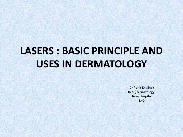 LASERS : BASIC PRINCIPLE AND  USES IN DERMATOLOGY  Dr Rohit Kr. Singh  Res. (Dermatology)  Base Hospital  LKO