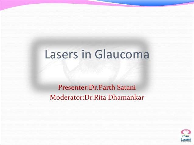 Lasers in Glaucoma  Presenter:Dr.Parth Satani  Moderator:Dr.Rita Dhamankar