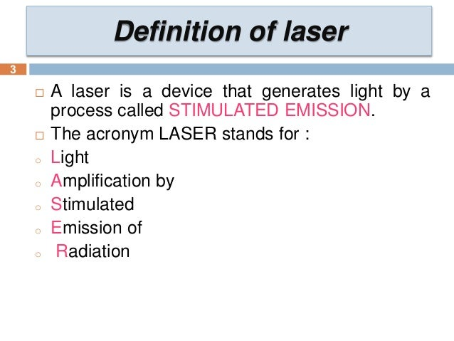 an introduction and a definition of a laser an acronym for light amplification by stimulated emissio The word laser is an acronym of light amplification by stimulated emission of radiation you're going to be the smartest person at laser tag since 1828  why laser doesn't have a 'z'  that we also include in our definition for acronym the sense that some people (and you know who you are) feel is more properly applied to initialism:.