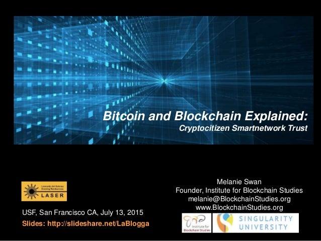 USF, San Francisco CA, July 13, 2015 Slides: http://slideshare.net/LaBlogga Melanie Swan Founder, Institute for Blockchain...