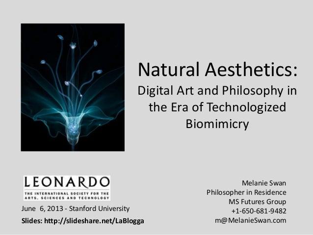 Natural Aesthetics:Digital Art and Philosophy inthe Era of TechnologizedBiomimicryMelanie SwanPhilosopher in ResidenceMS F...