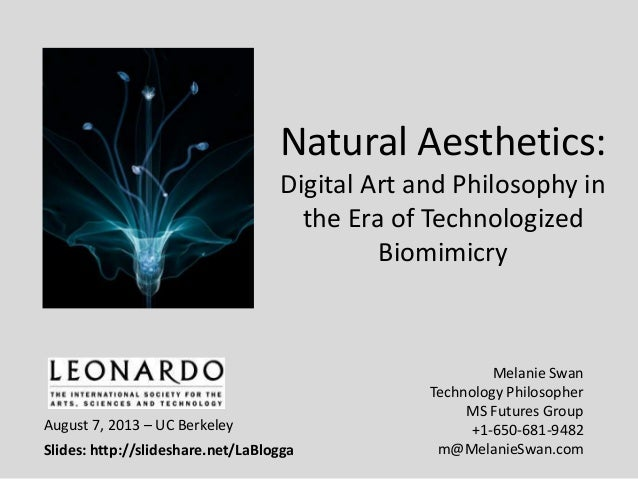Natural Aesthetics: Digital Art and Philosophy in the Era of Technologized Biomimicry Melanie Swan Technology Philosopher ...