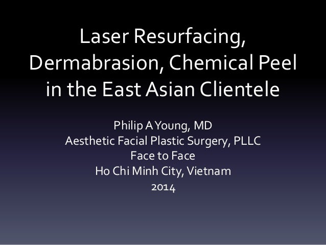Laser Resurfacing, Dermabrasion, Chemical Peel in the East Asian Clientele Philip AYoung, MD Aesthetic Facial Plastic Surg...