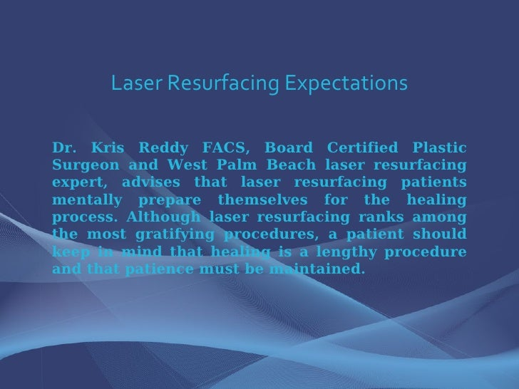 Laser Resurfacing Expectations Dr. Kris Reddy FACS, Board Certified Plastic Surgeon and West Palm Beach laser resurfacing ...