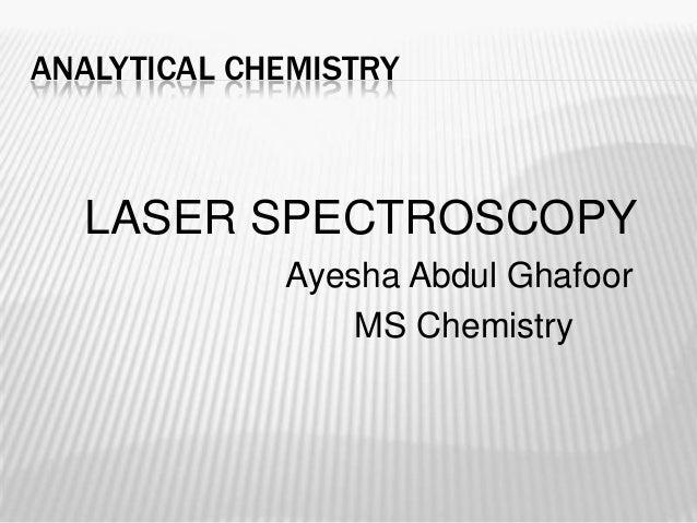 ANALYTICAL CHEMISTRY  LASER SPECTROSCOPY             Ayesha Abdul Ghafoor                 MS Chemistry