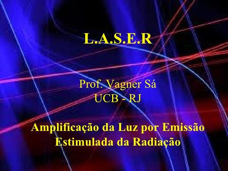 L.A.S.E.R Prof. Vagner Sá UCB - RJ Amplificação da Luz por Emissão Estimulada da Radiação