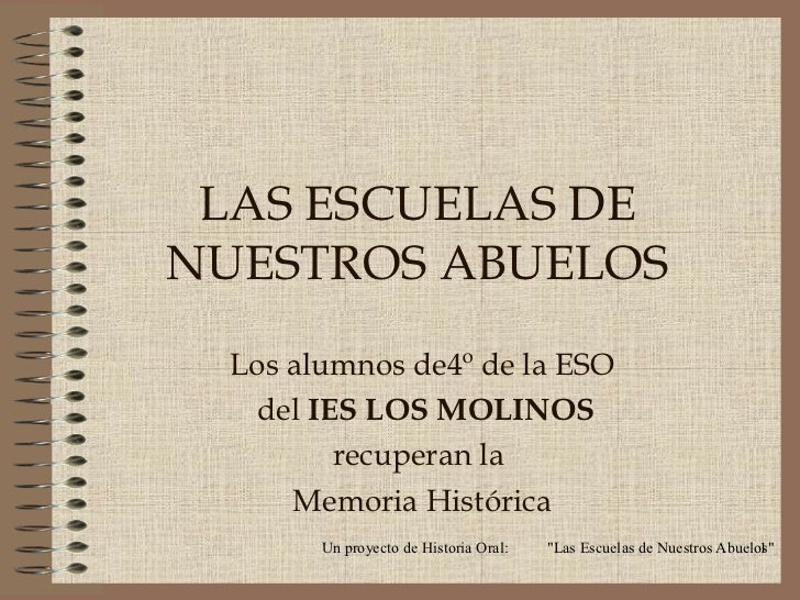 LAS ESCUELAS DENUESTROS ABUELOS  Los alumnos de4º de la ESO   del IES LOS MOLINOS         recuperan la      Memoria Histór...