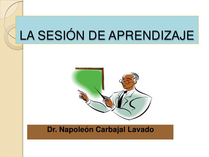 LA SESIÓN DE APRENDIZAJE        Dr. Napoleón Carbajal Lavado