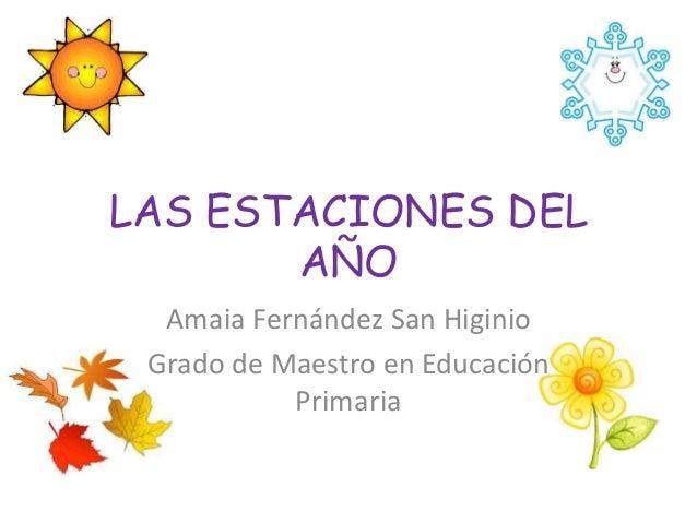 LAS ESTACIONES DEL       AÑO  Amaia Fernández San Higinio Grado de Maestro en Educación           Primaria