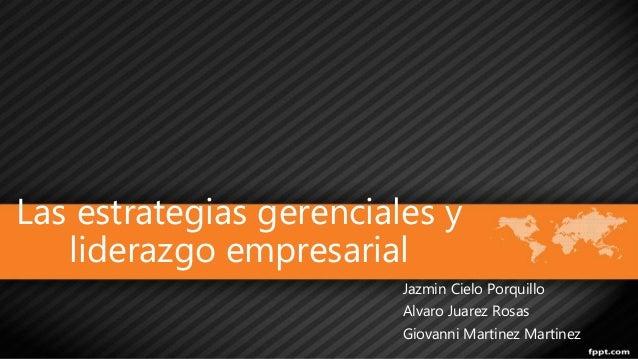 Las estrategias gerenciales y  liderazgo empresarial  Jazmin Cielo Porquillo  Alvaro Juarez Rosas  Giovanni Martinez Marti...