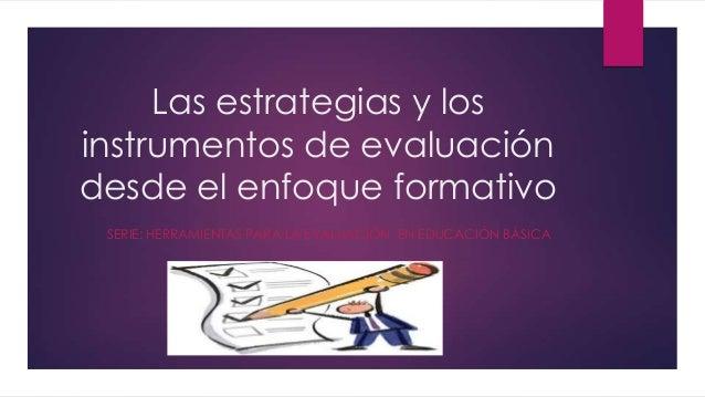 Las estrategias y los instrumentos de evaluación desde el enfoque formativo SERIE: HERRAMIENTAS PARA LA EVALUACIÓN EN EDUC...