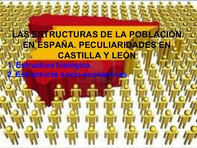 LAS ESTRUCTURAS DE LA POBLACIÓNEN ESPAÑA. PECULIARIDADES ENCASTILLA Y LEÓN1. Estructura biológica.2. Estructuras socio-eco...
