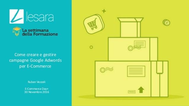 Comecreareegestire campagneGoogleAdwords perE-Commerce RubenVezzoli E-CommerceDay+30Novembre2016