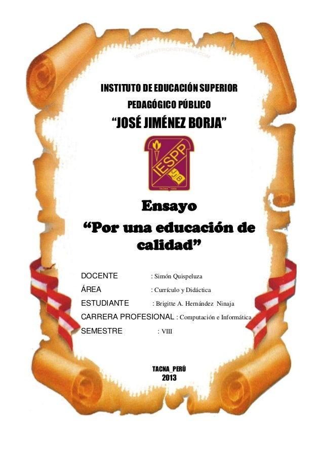 """INSTITUTO DE EDUCACIÓN SUPERIOR PEDAGÓGICO PÚBLICO  """"JOSÉ JIMÉNEZ BORJA""""  Ensayo """"Por una educación de calidad"""" DOCENTE  :..."""