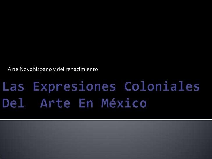 Arte Novohispano y del renacimiento<br />Las Expresiones Coloniales Del  Arte En México <br />