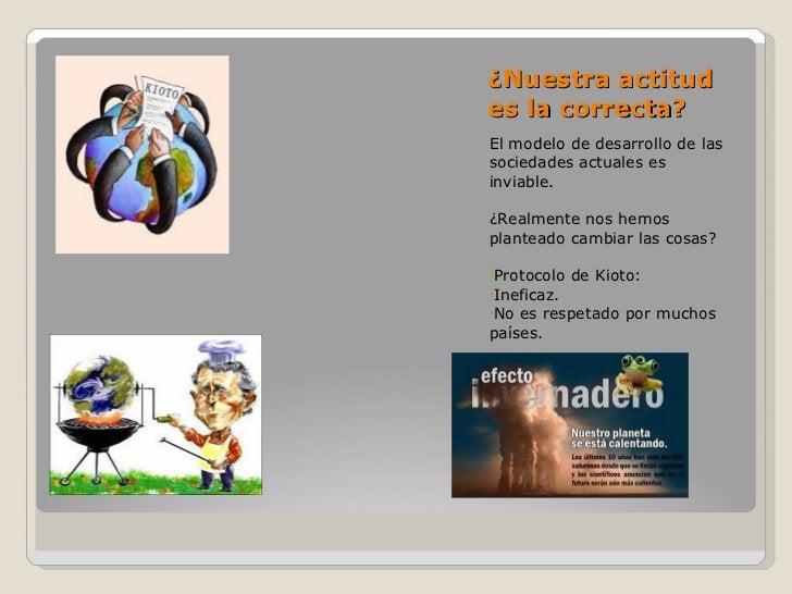 ¿Nuestra actitud es la correcta? <ul><li>El modelo de desarrollo de las sociedades actuales es inviable. </li></ul><ul><li...