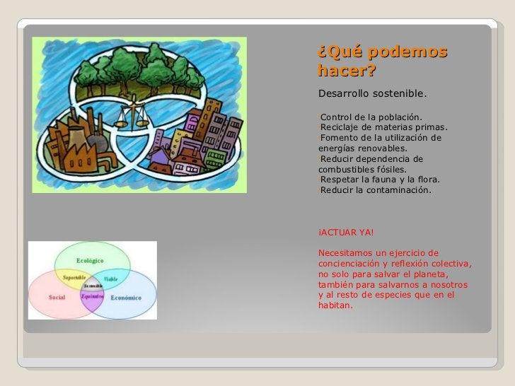 ¿Qué podemos hacer? <ul><li>Desarrollo sostenible. </li></ul><ul><li>Control de la población. </li></ul><ul><li>Reciclaje ...