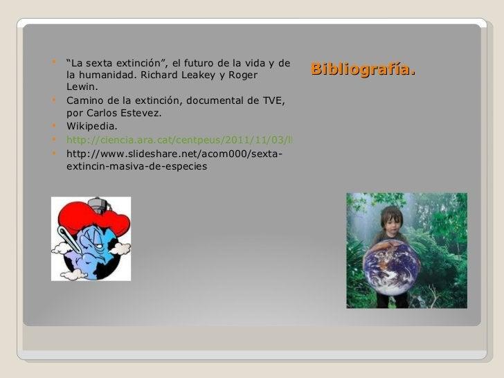 """Bibliografía. <ul><li>"""" La sexta extinción"""", el futuro de la vida y de la humanidad. Richard Leakey y Roger Lewin. </li></..."""