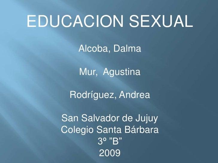 EDUCACION SEXUAL<br />Alcoba, Dalma<br />Mur,  Agustina<br />Rodríguez, Andrea<br />San Salvador de Jujuy<br />Colegio San...