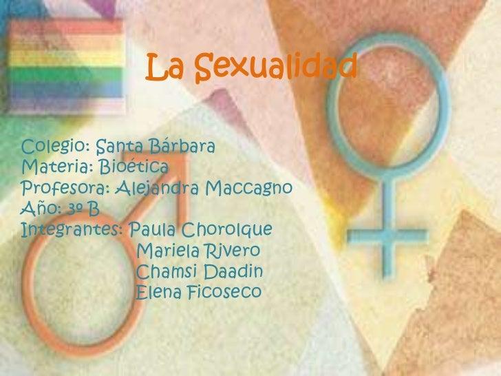 La Sexualidad<br />Colegio: Santa Bárbara<br />Materia: Bioética<br />Profesora: Alejandra Maccagno<br />Año: 3º B<br />In...