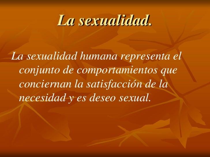La sexualidad.<br />La sexualidad humana representa el conjunto de comportamientos que conciernan la satisfacción de la ne...