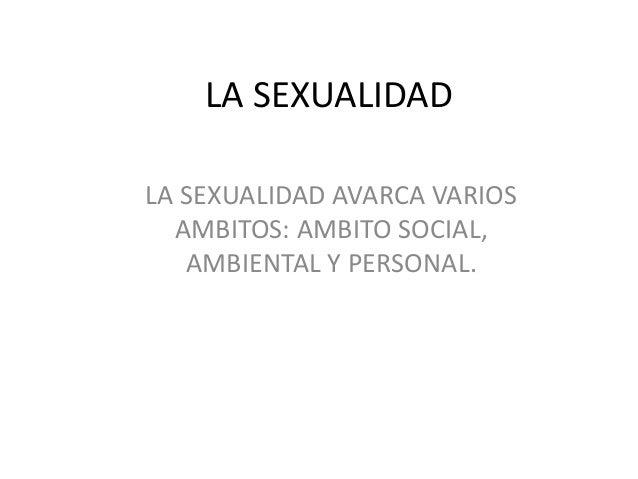 LA SEXUALIDAD LA SEXUALIDAD AVARCA VARIOS AMBITOS: AMBITO SOCIAL, AMBIENTAL Y PERSONAL.