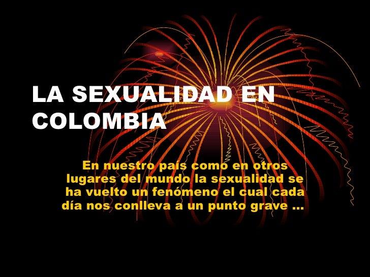 LA SEXUALIDAD EN COLOMBIA En nuestro país como en otros lugares del mundo la sexualidad se ha vuelto un fenómeno el cual c...