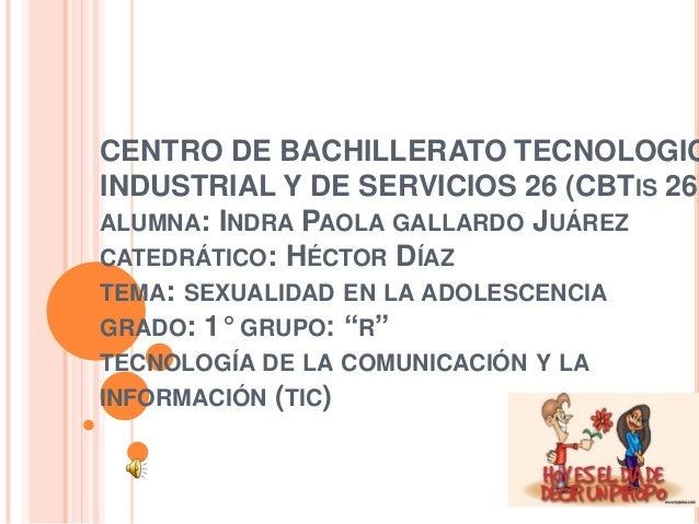 CENTRO DE BACHILLERATO TECNOLOGIC INDUSTRIAL Y DE SERVICIOS 26 (CBTIS 26) ALUMNA: INDRA PAOLA GALLARDO JUÁREZ CATEDRÁTICO:...