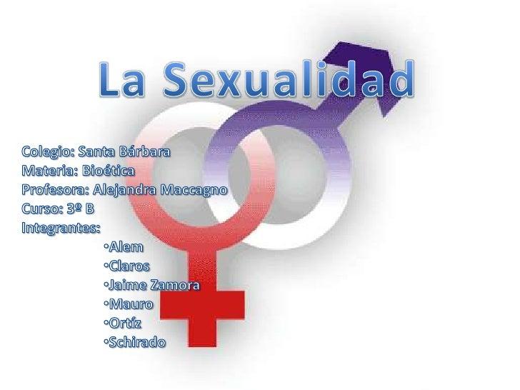 La Sexualidad<br />Colegio: Santa Bárbara<br />Materia: Bioética<br />Profesora: Alejandra Maccagno<br />Curso: 3º B<br />...