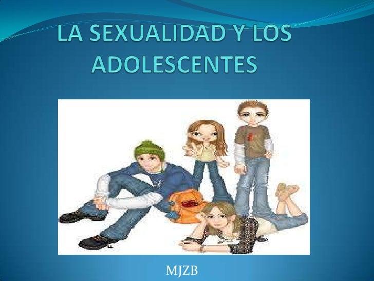 LA SEXUALIDAD Y LOS ADOLESCENTES<br />MJZB<br />