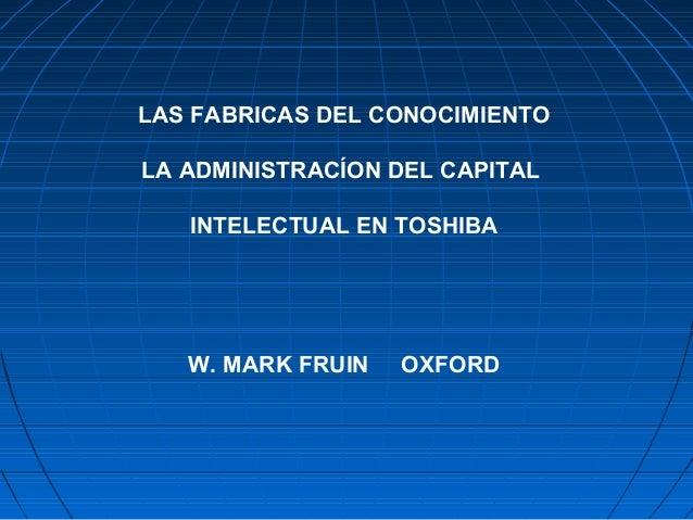 LAS FABRICAS DEL CONOCIMIENTO LA ADMINISTRACÍON DEL CAPITAL INTELECTUAL EN TOSHIBA W. MARK FRUIN OXFORD