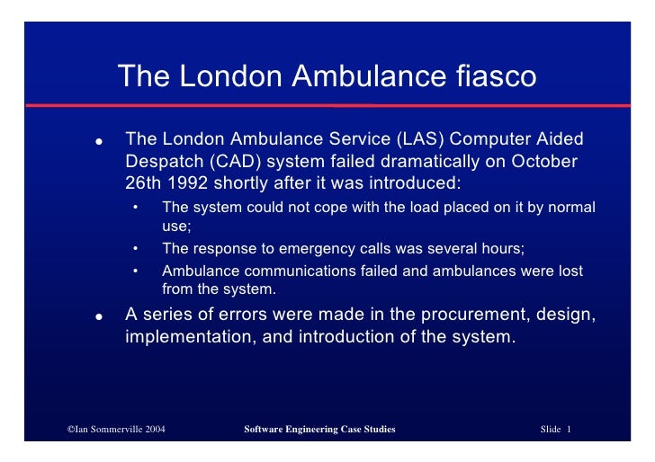 The London Ambulance fiasco      ●      The London Ambulance Service (LAS) Computer Aided             Despatch (CAD) syste...