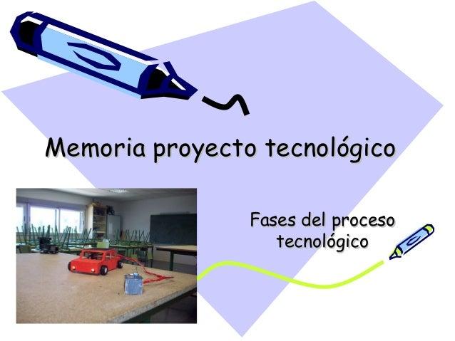 Memoria proyecto tecnológicoMemoria proyecto tecnológico Fases del procesoFases del proceso tecnológicotecnológico