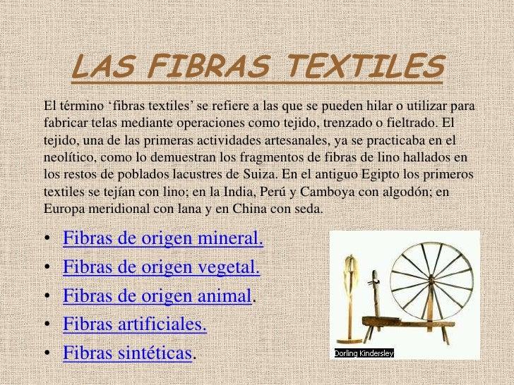 LAS FIBRAS TEXTILES El término 'fibras textiles' se refiere a las que se pueden hilar o utilizar para fabricar telas media...