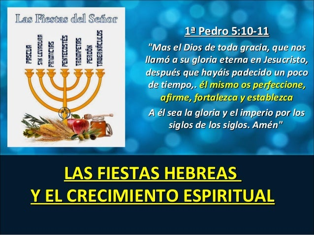 LAS FIESTAS HEBREASLAS FIESTAS HEBREAS Y EL CRECIMIENTO ESPIRITUALY EL CRECIMIENTO ESPIRITUAL 1ª Pedro 5:10-111ª Pedro 5:1...