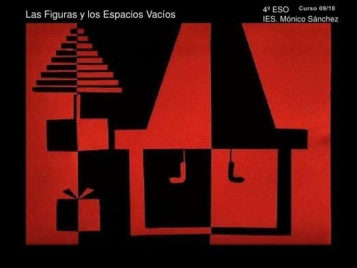 4º ESO <br />IES. Mónico Sánchez<br />Curso 09/10<br />Las Figuras y los Espacios Vacíos<br />