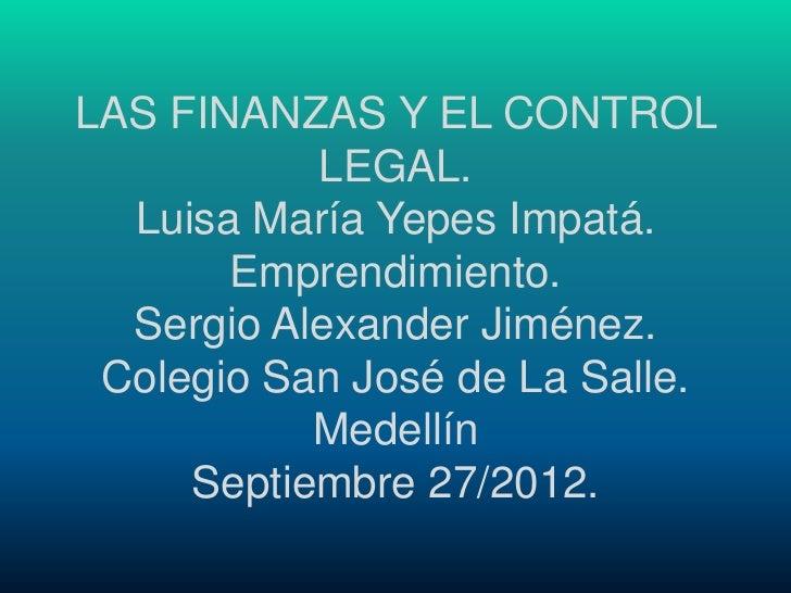 LAS FINANZAS Y EL CONTROL           LEGAL.  Luisa María Yepes Impatá.       Emprendimiento.  Sergio Alexander Jiménez. Col...