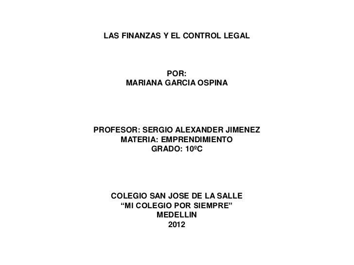 LAS FINANZAS Y EL CONTROL LEGAL              POR:      MARIANA GARCIA OSPINAPROFESOR: SERGIO ALEXANDER JIMENEZ     MATERIA...