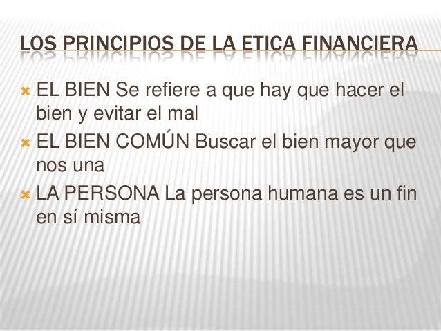 LOS PRINCIPIOS DE LA ETICA FINANCIERA EL BIEN Se refiere a que hay que hacer el  bien y evitar el mal EL BIEN COMÚN Busc...