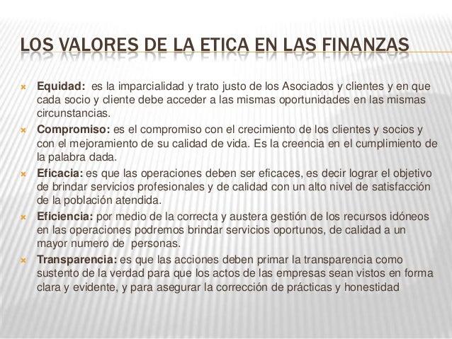 LOS VALORES DE LA ETICA EN LAS FINANZAS   Equidad: es la imparcialidad y trato justo de los Asociados y clientes y en que...