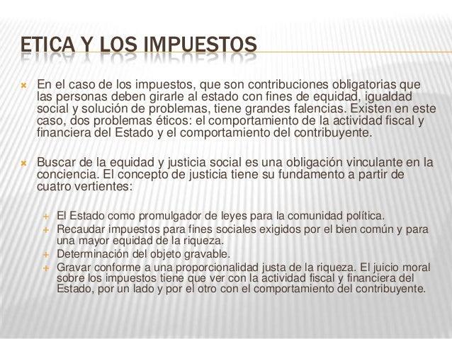 ETICA Y LOS IMPUESTOS   En el caso de los impuestos, que son contribuciones obligatorias que    las personas deben girarl...
