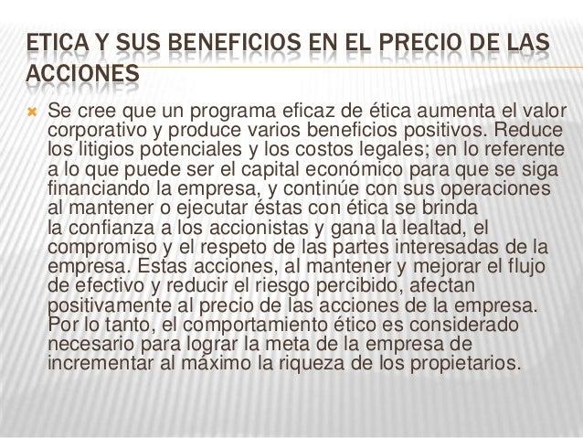 ETICA Y SUS BENEFICIOS EN EL PRECIO DE LASACCIONES   Se cree que un programa eficaz de ética aumenta el valor    corporat...