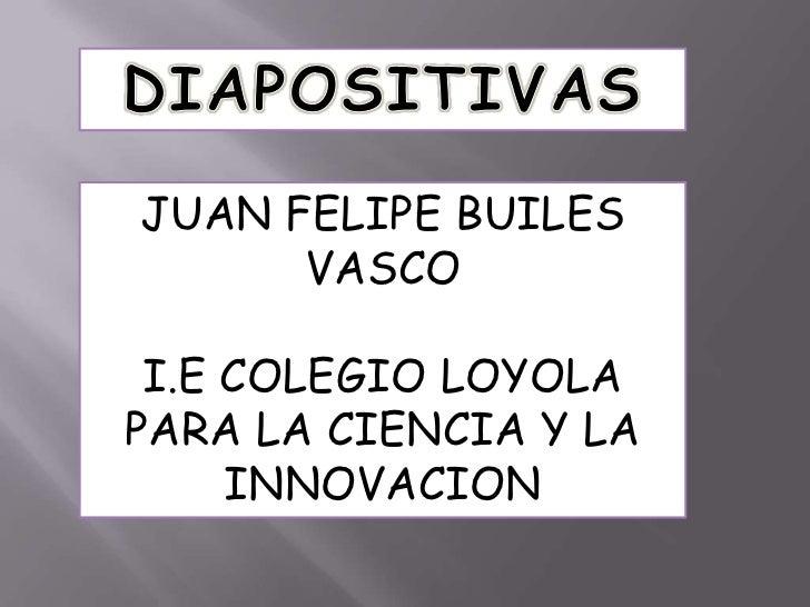 DIAPOSITIVAS<br />JUAN FELIPE BUILES VASCO<br />I.E COLEGIO LOYOLA PARA LA CIENCIA Y LA INNOVACION<br />