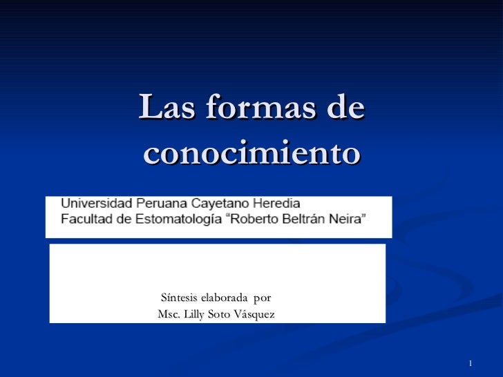 Las formas de conocimiento   Síntesis elaborada  por  Msc. Lilly Soto Vásquez