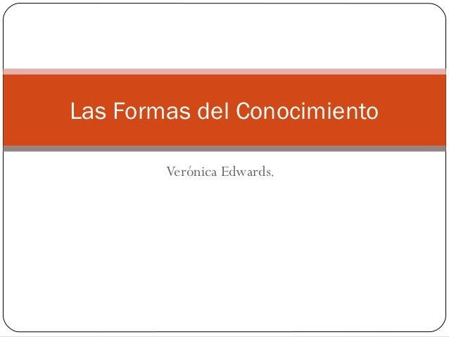 Las Formas del Conocimiento        Verónica Edwards.