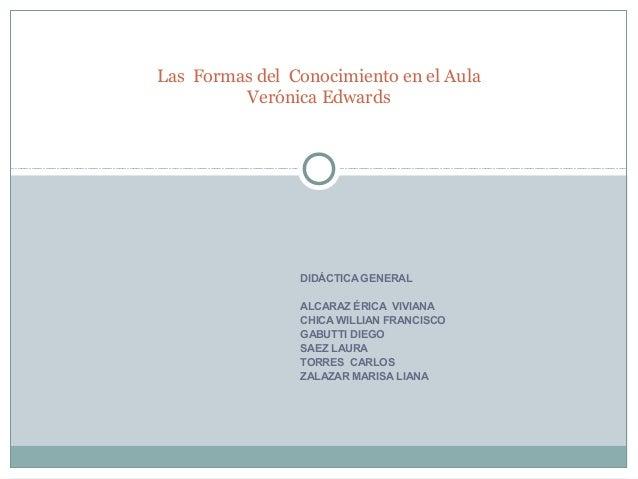 Las Formas del Conocimiento en el Aula         Verónica Edwards                DIDÁCTICA GENERAL                ALCARAZ ÉR...
